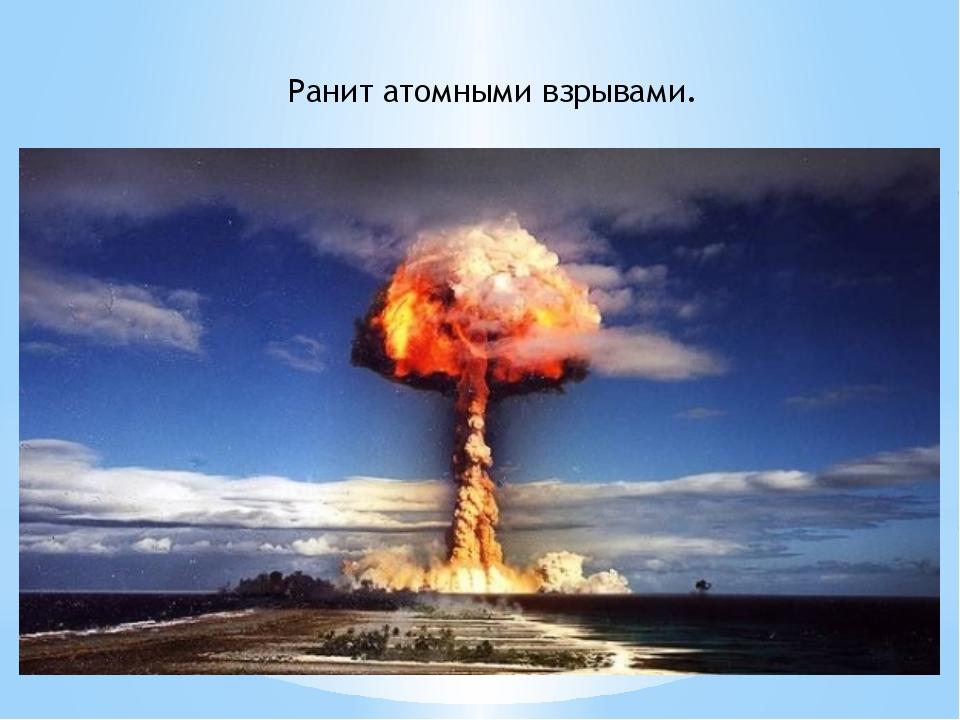 Ранит атомными взрывами.