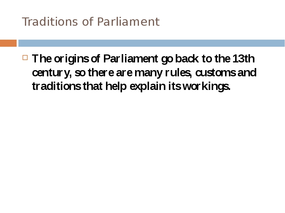 Traditions of Parliament The origins of Parliament go back to the 13th centur...