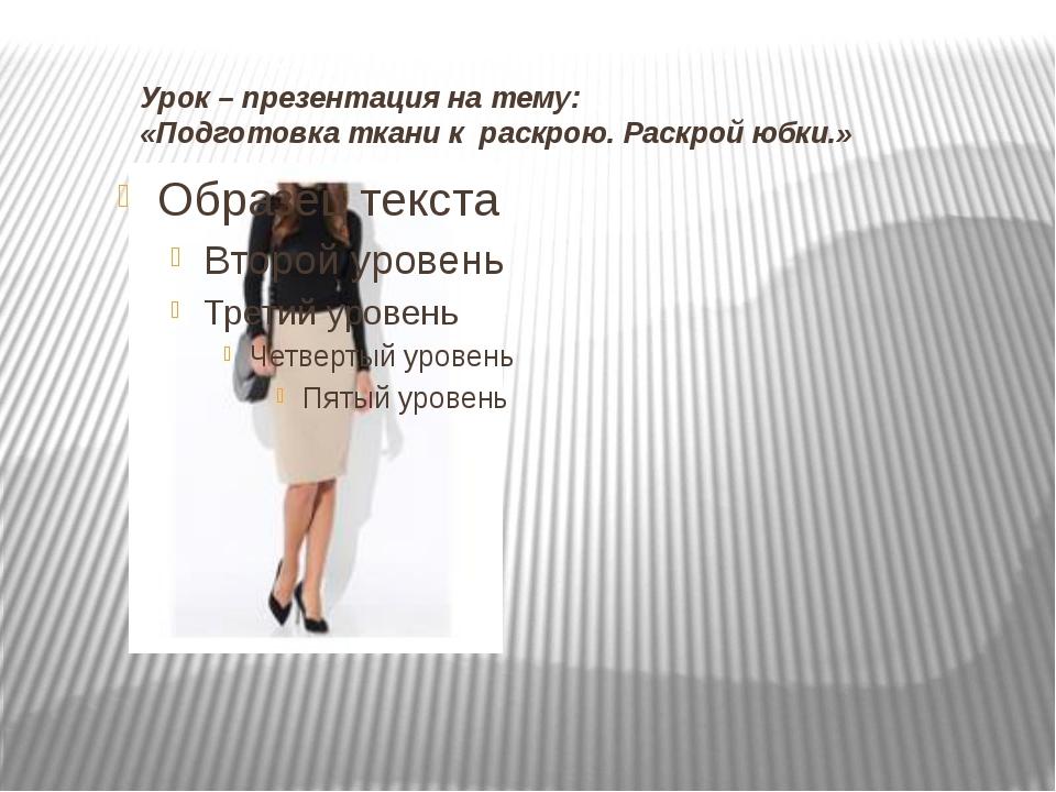 Урок – презентация на тему: «Подготовка ткани к раскрою. Раскрой юбки.»