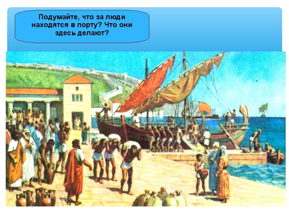 Подумайте, что за люди находятся в порту? Что они здесь делают?