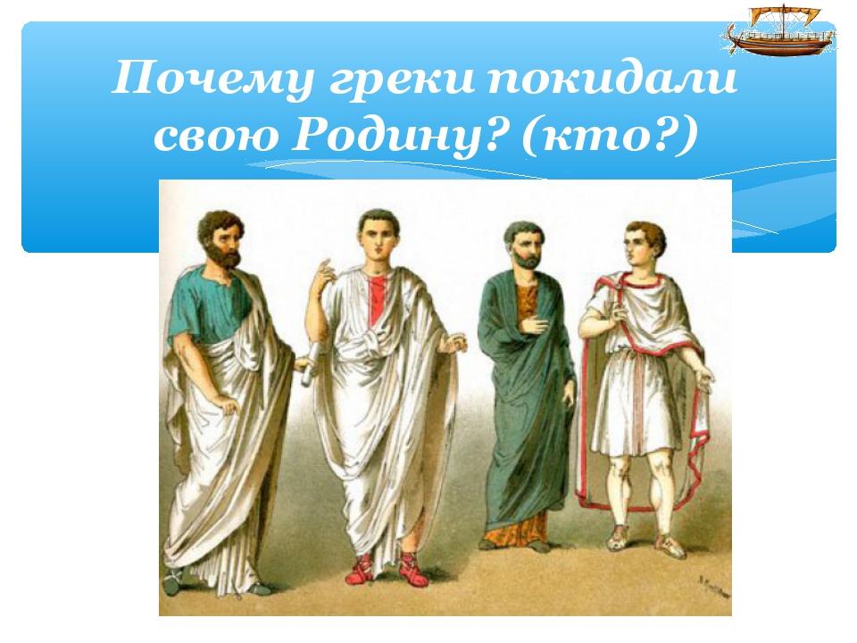 Почему греки покидали свою Родину? (кто?)