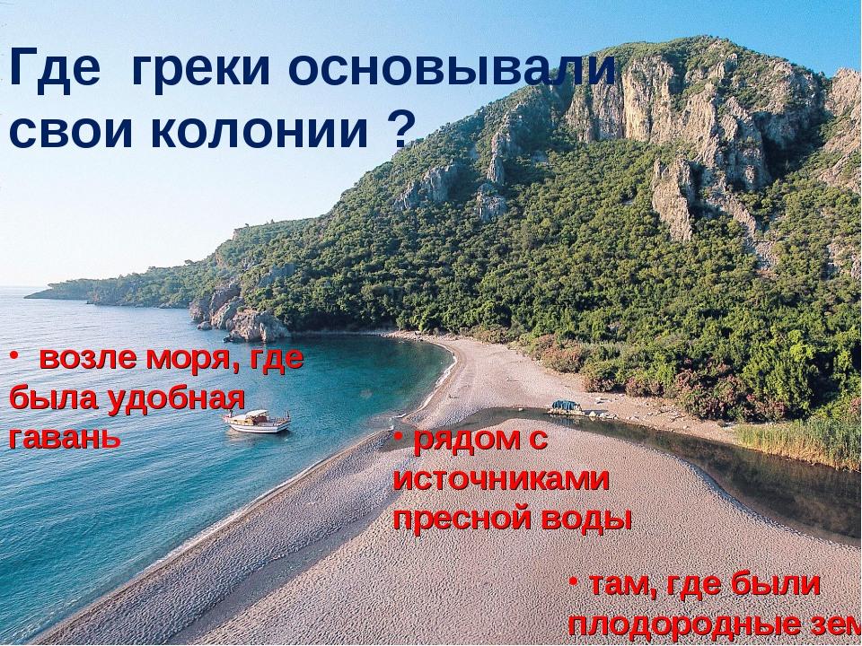 Где греки основывали свои колонии ? возле моря, где была удобная гавань рядом...