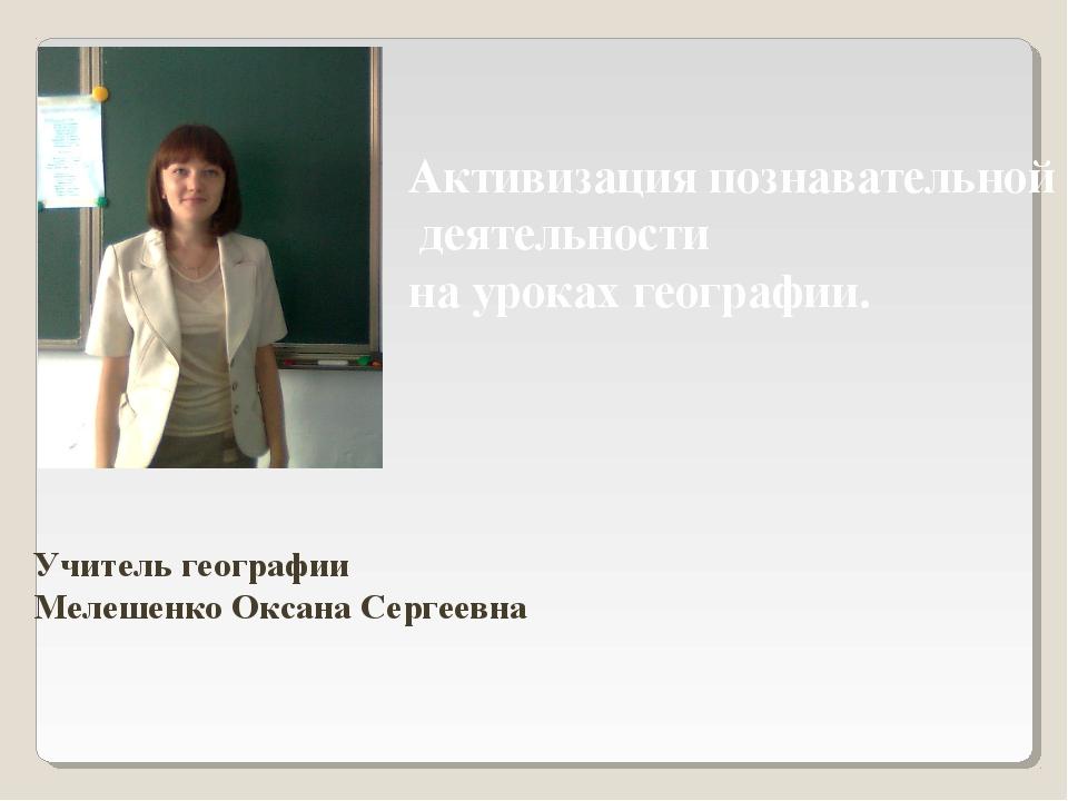 Учитель географии Мелешенко Оксана Сергеевна Активизация познавательной деят...