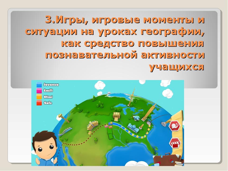3.Игры, игровые моменты и ситуации на уроках географии, как средство повышени...