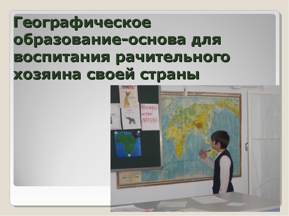 Географическое образование-основа для воспитания рачительного хозяина своей с...