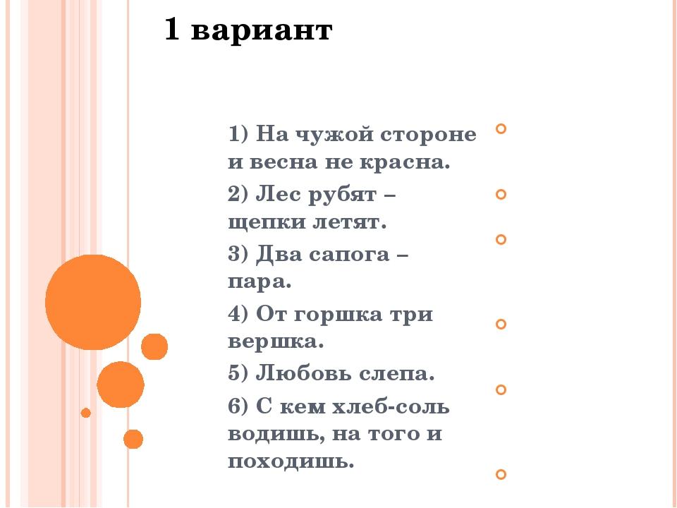 1 вариант 2 вариант 1) На чужой стороне и весна не красна. 2) Лес рубят – щеп...