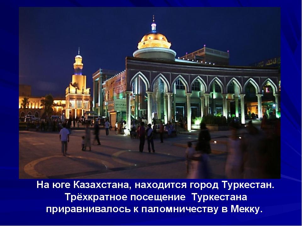 На юге Казахстана, находится город Туркестан. Трёхкратное посещение Туркестан...