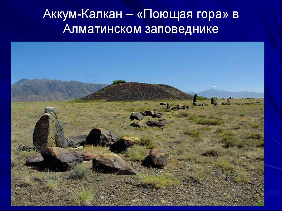 Аккум-Калкан – «Поющая гора» в Алматинском заповеднике