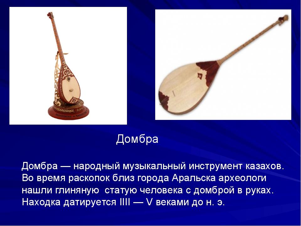 Домбра Домбра — народный музыкальный инструмент казахов. Во время раскопок б...