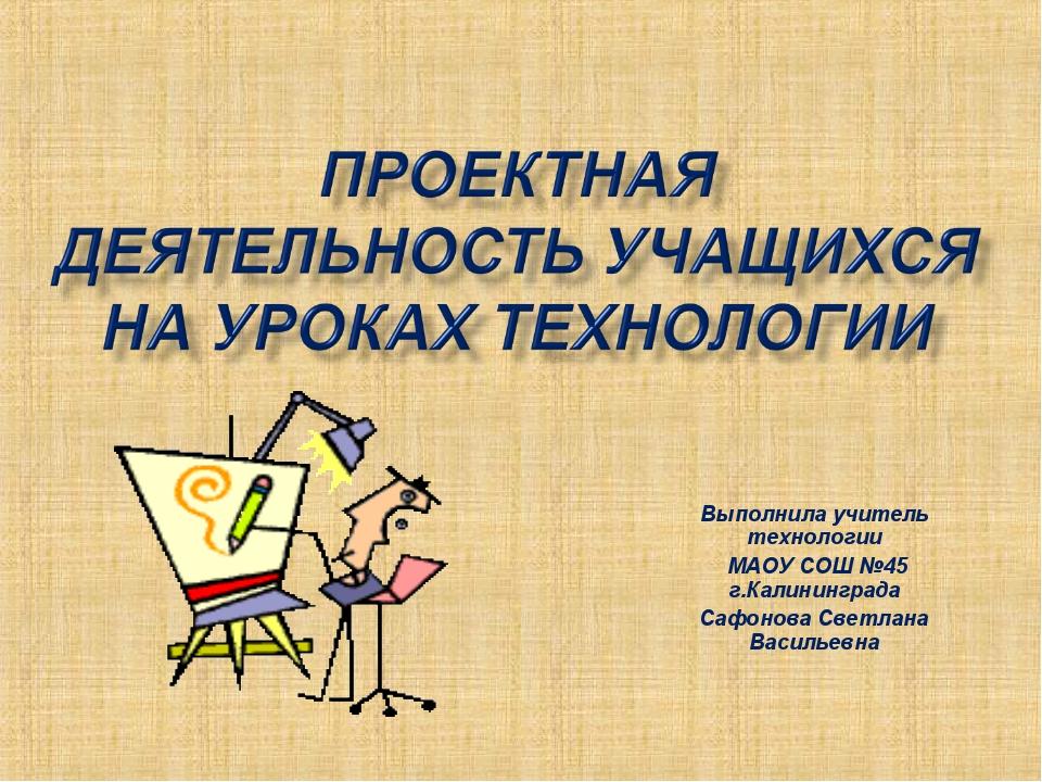 Выполнила учитель технологии МАОУ СОШ №45 г.Калининграда Сафонова Светлана Ва...