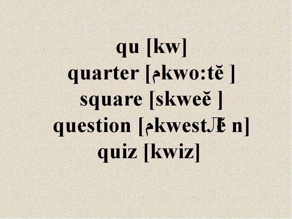 qu [kw] quarter [ˊkwo:tǝ] square [skweǝ] question [ˊkwestʃǝn] quiz [kwiz]
