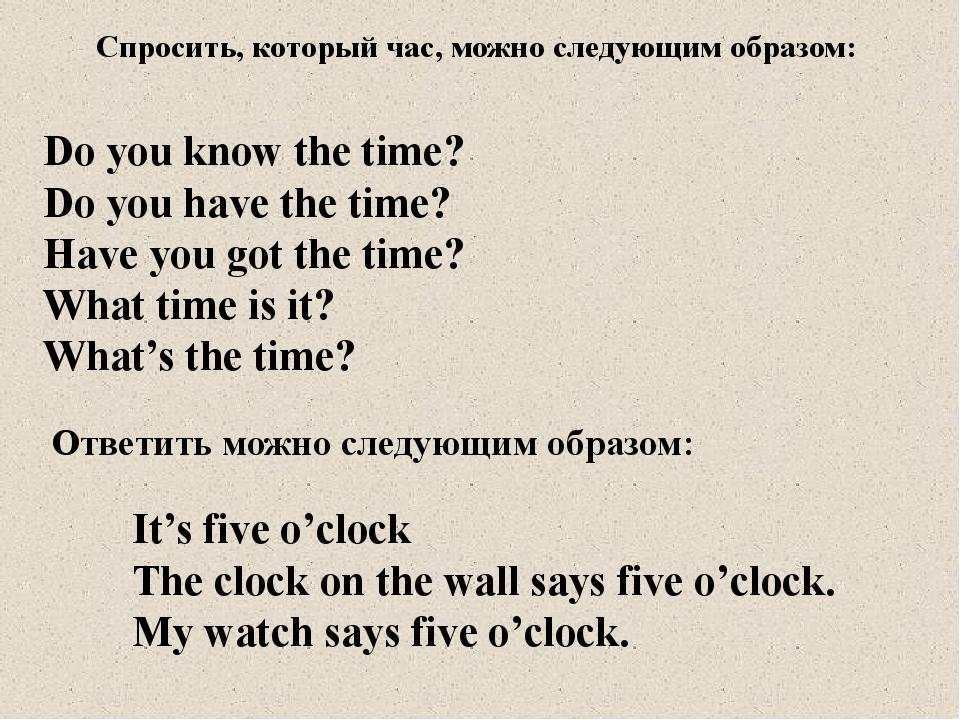 Спросить, который час, можно следующим образом: Do you know the time? Do you...