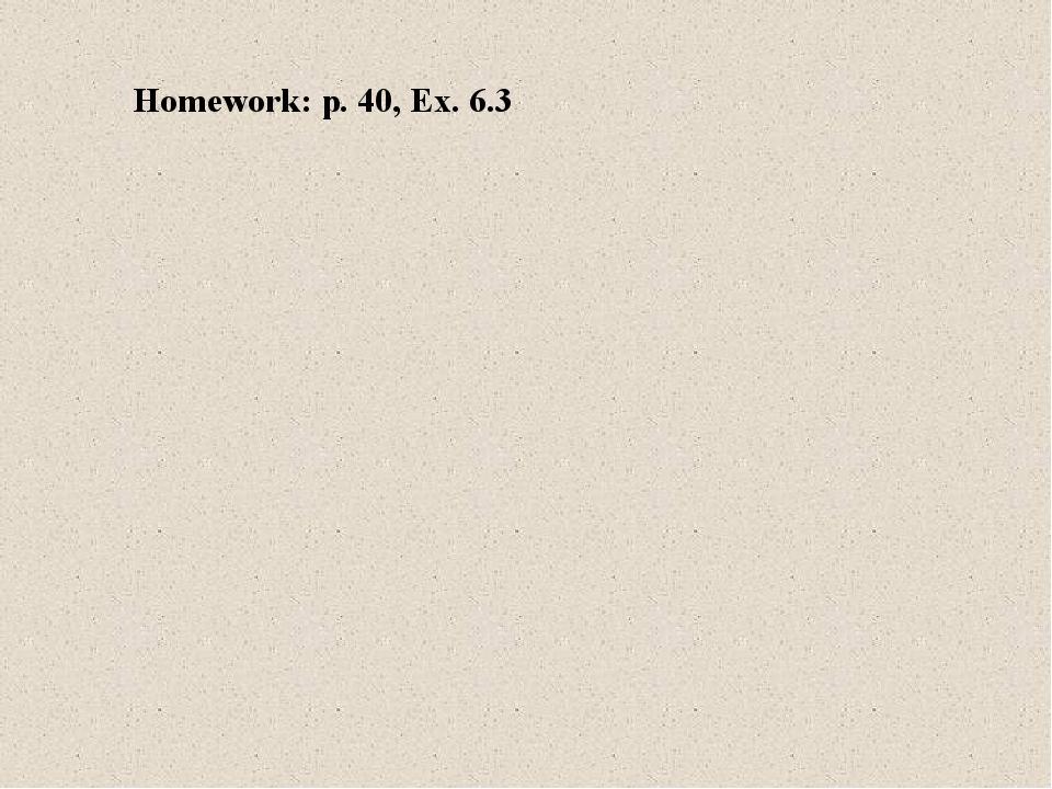 Homework: p. 40, Ex. 6.3