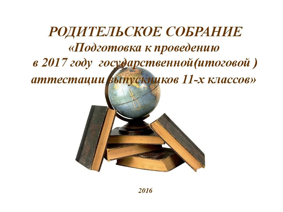 РОДИТЕЛЬСКОЕ СОБРАНИЕ «Подготовка к проведению в 2017 году государственной(и...