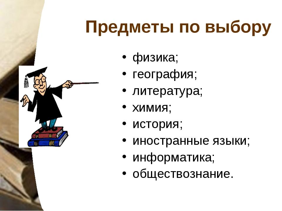 Предметы по выбору физика; география; литература; химия; история; иностранные...