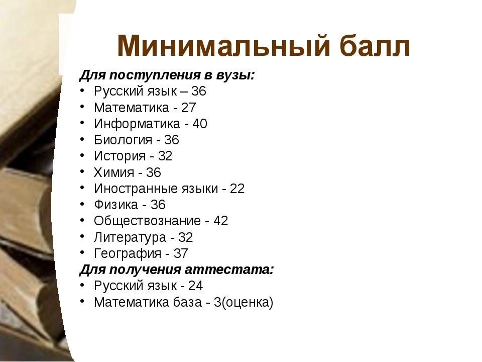 Минимальный балл Для поступления в вузы: Русский язык – 36 Математика - 27 Ин...
