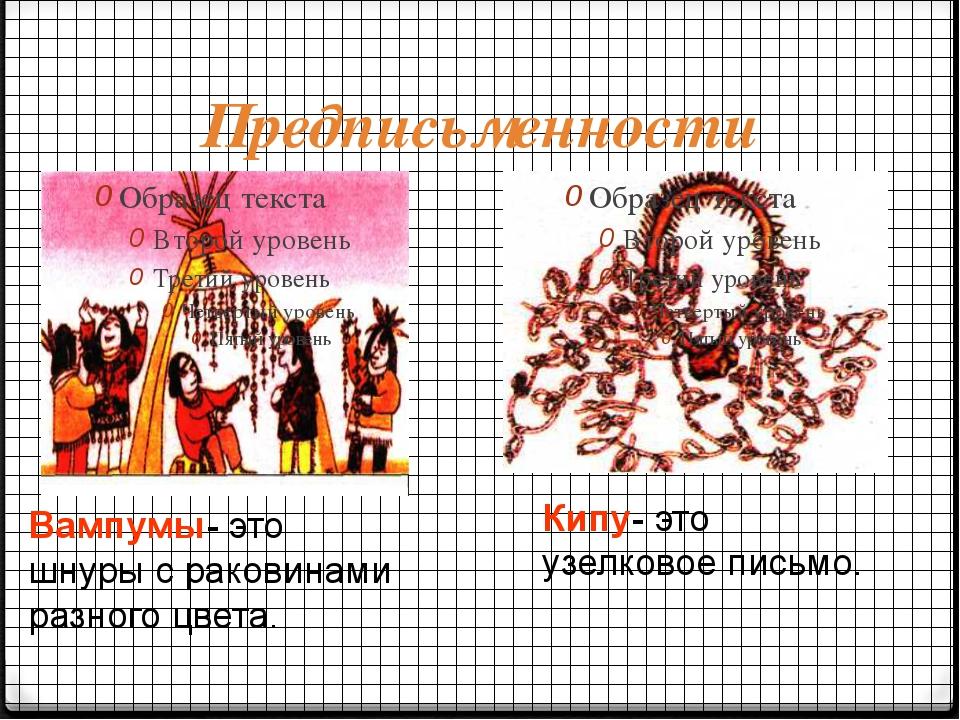 Предписьменности Вампумы- это шнуры с раковинами разного цвета. Кипу- это узе...
