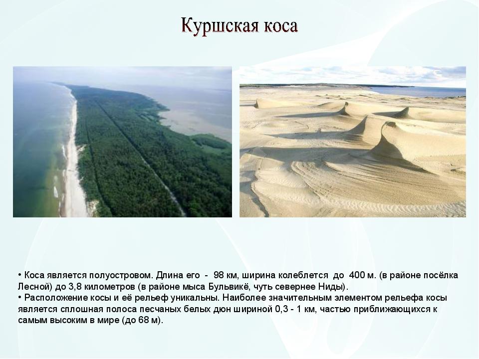 Коса является полуостровом. Длина его - 98 км, ширина колеблется до 400 м....