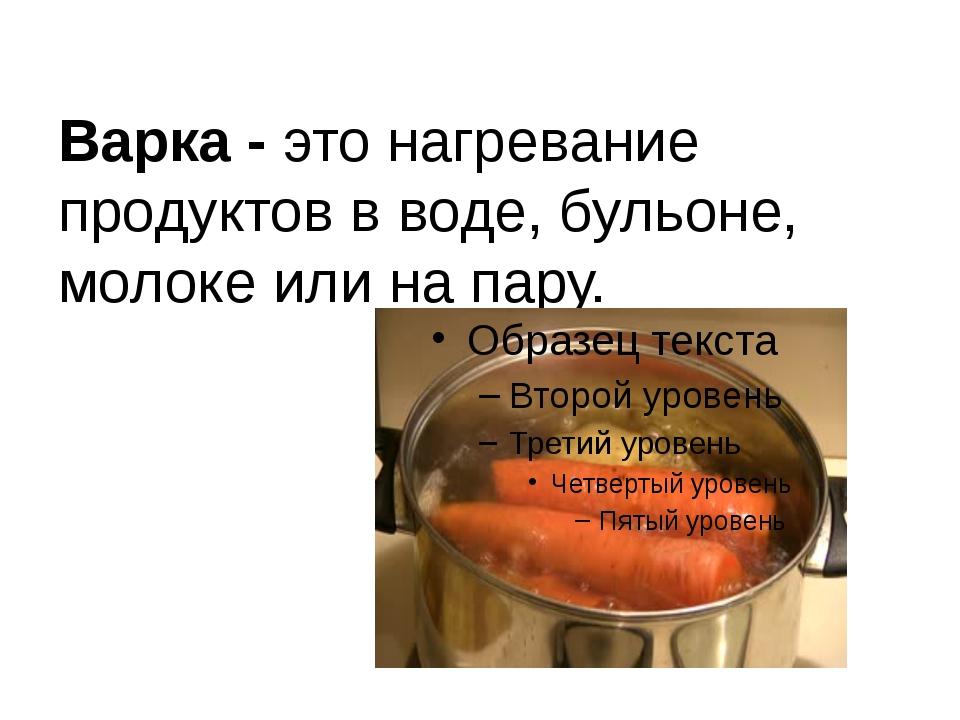 Варка - это нагревание продуктов в воде, бульоне, молоке или на пару.