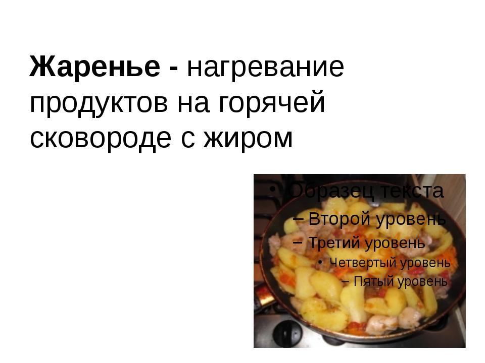 Жаренье - нагревание продуктов на горячей сковороде с жиром