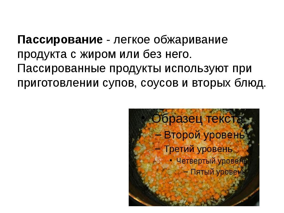 Пассирование - легкое обжаривание продукта с жиром или без него. Пассированны...