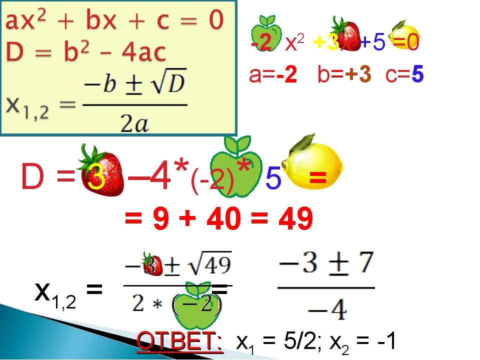 -2 x2 +3x +5 =0 a=-2 b=+3 c=5 D = 32 –4*(-2)* 5 = = 9 + 40 = 49 x1,2 = = ОТВ...
