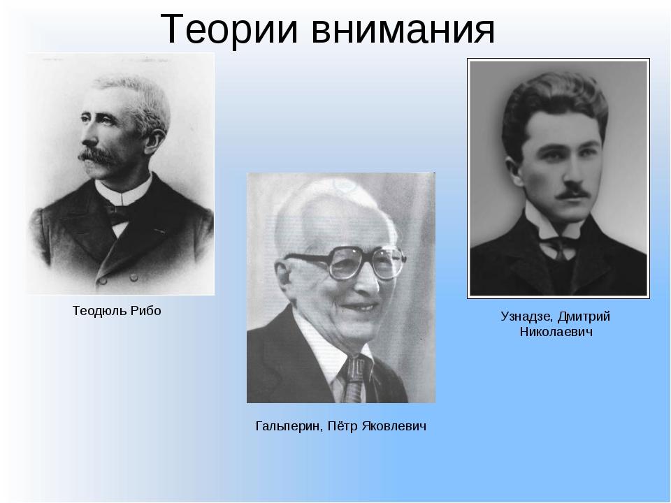 Теории внимания Теодюль Рибо Узнадзе, Дмитрий Николаевич Гальперин, Пётр Яков...