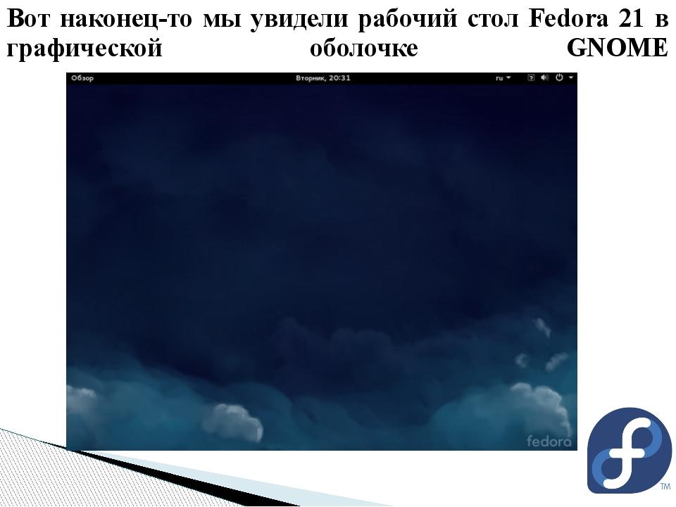 Вот наконец-то мы увидели рабочий стол Fedora 21 в графической оболочке GNOME