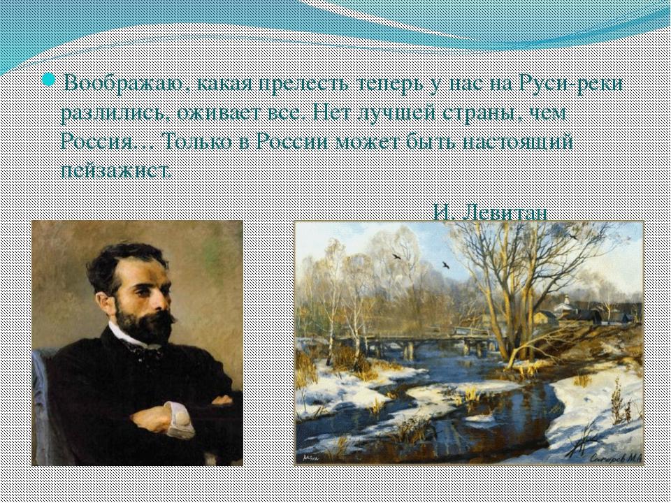 Воображаю, какая прелесть теперь у нас на Руси-реки разлились, оживает все....
