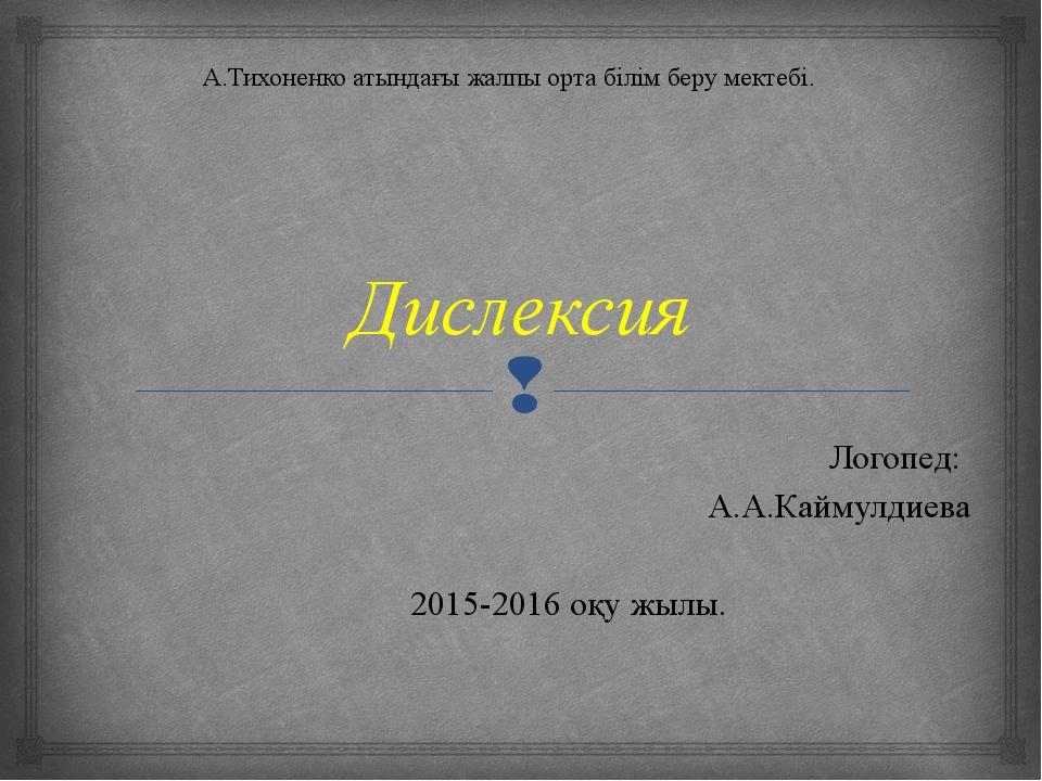 Дислексия Логопед: А.А.Каймулдиева 2015-2016 оқу жылы. А.Тихоненко атындағы...