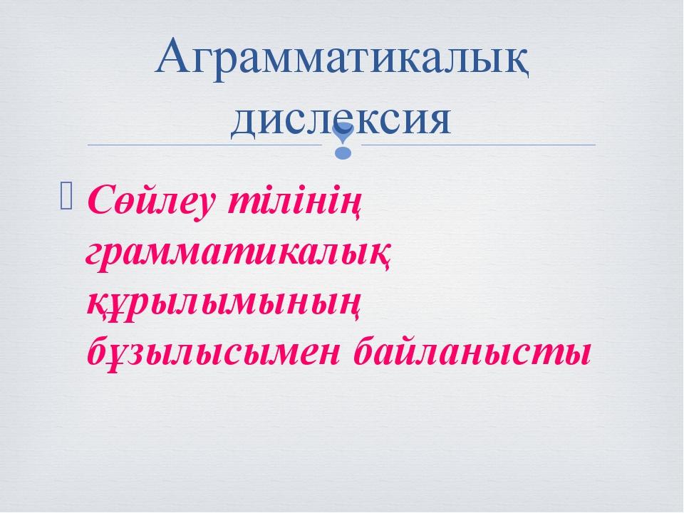 Сөйлеу тілінің грамматикалық құрылымының бұзылысымен байланысты Аграмматикалы...