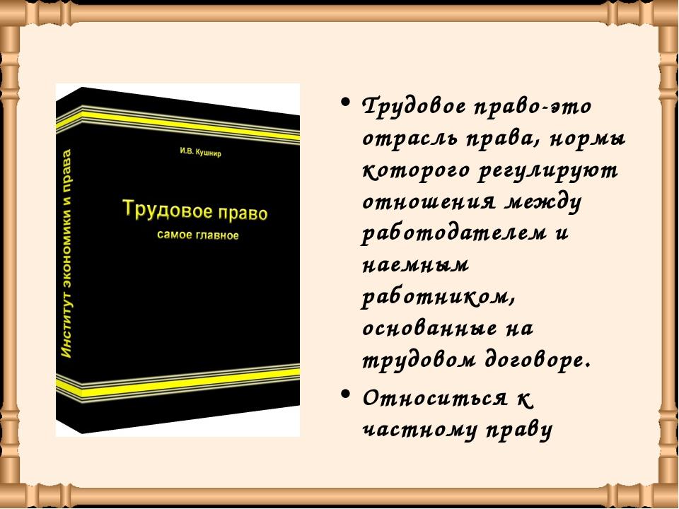 Трудовое право-это отрасль права, нормы которого регулируют отношения между р...