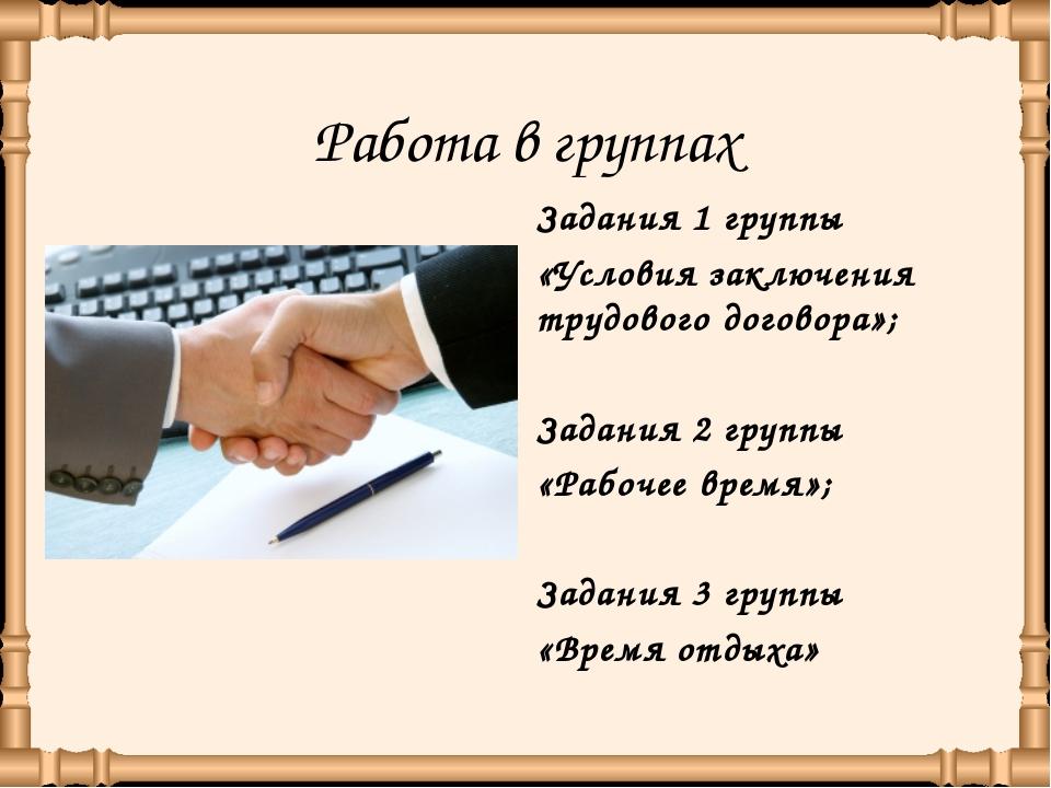 Работа в группах Задания 1 группы «Условия заключения трудового договора»; За...