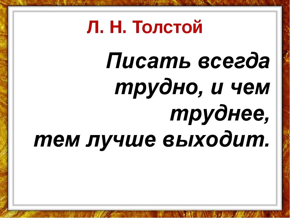 Л. Н. Толстой  Писать всегда трудно, и чем труднее, тем лучше выходит.