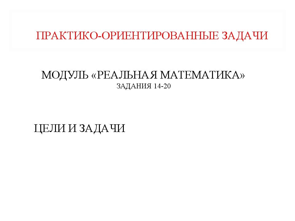 МОДУЛЬ «РЕАЛЬНАЯ МАТЕМАТИКА» ЗАДАНИЯ 14-20 ПРАКТИКО-ОРИЕНТИРОВАННЫЕ ЗАДАЧИ ЦЕ...