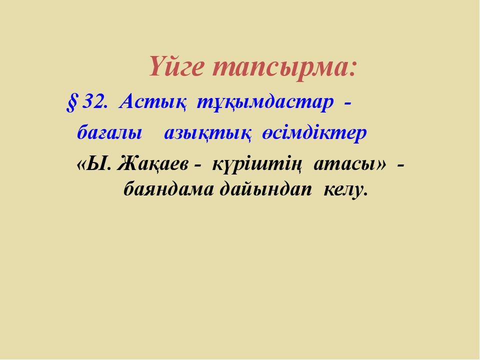 Үйге тапсырма: § 32. Астық тұқымдастар - бағалы азықтық өсімдіктер «Ы. Жақае...
