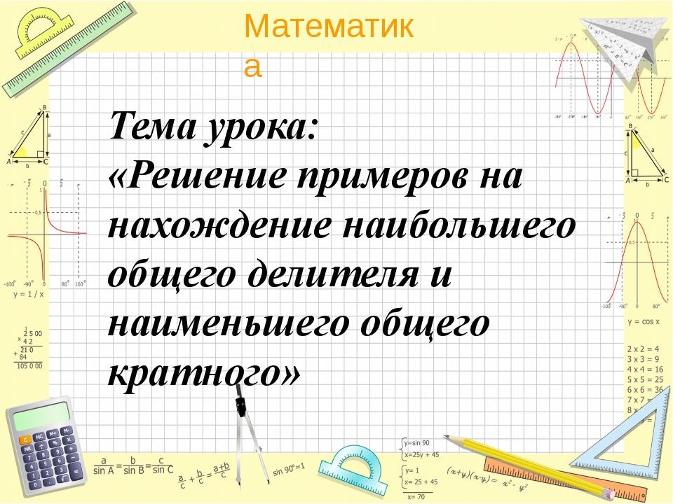 . Тема урока: «Решение примеров на нахождение наибольшего общего делителя и н...