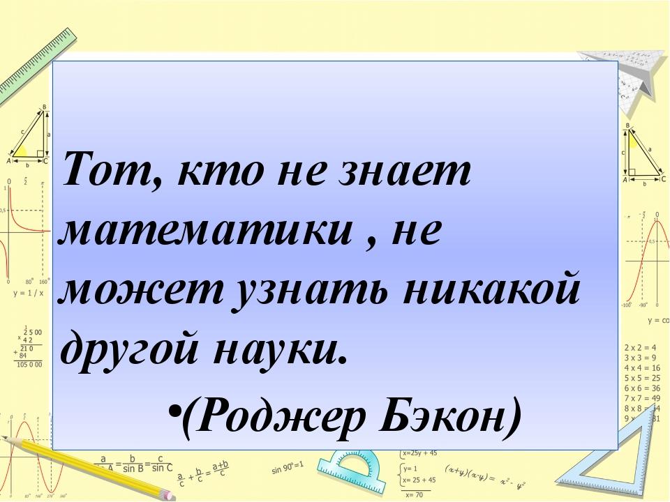 Тот, кто не знает математики , не может узнать никакой другой науки. (Роджер...