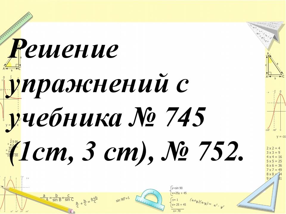 Решение упражнений с учебника № 745 (1ст, 3 ст), № 752.