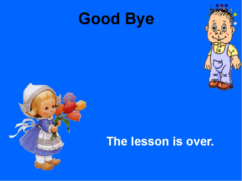 Good Bye The lesson is over.