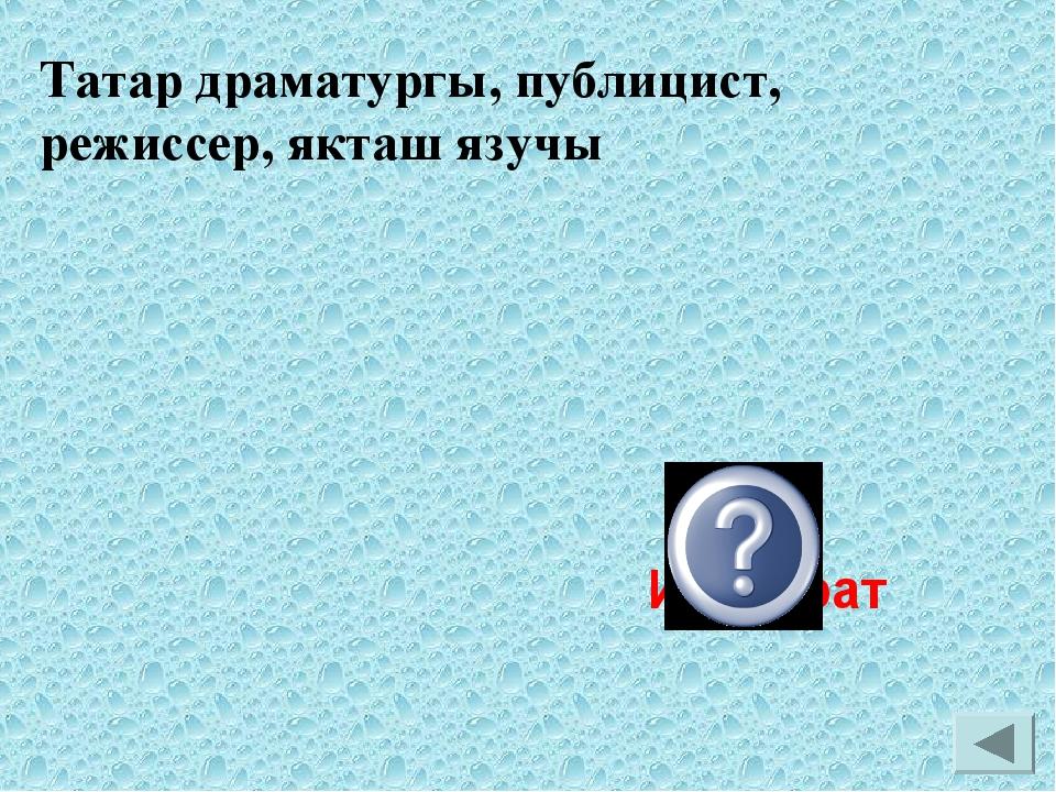 Татар драматургы, публицист, режиссер, якташ язучы Риза Ишморат