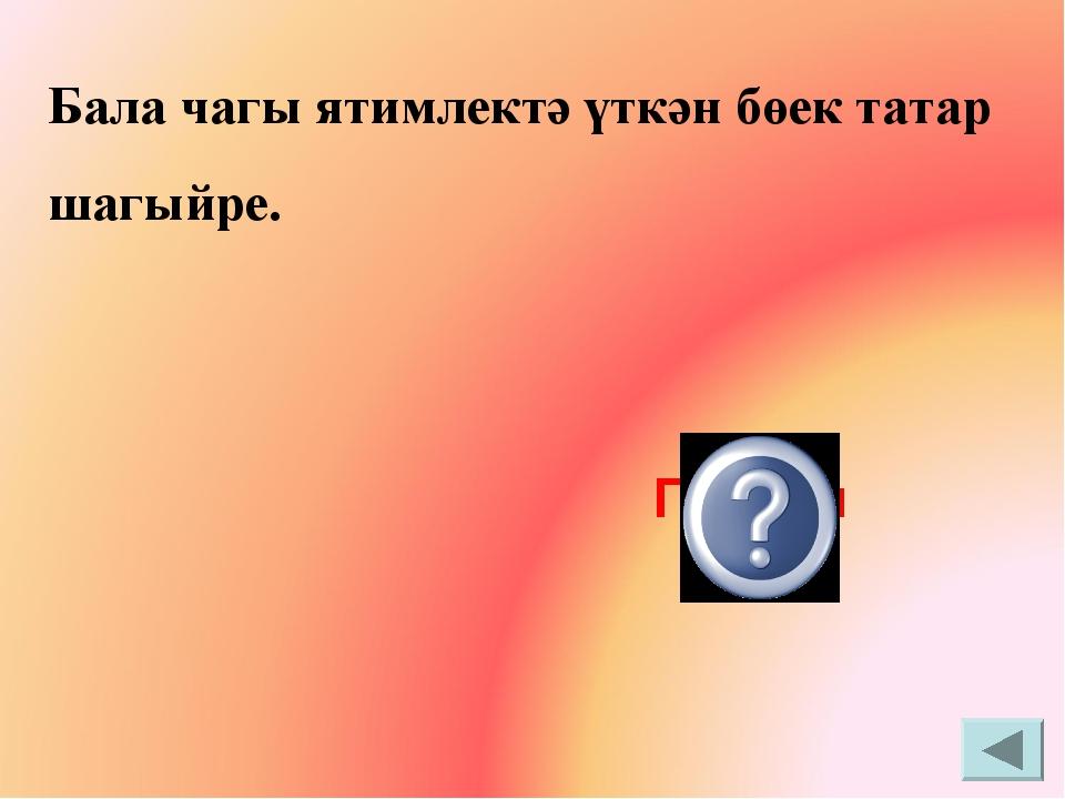 Бала чагы ятимлектә үткән бөек татар шагыйре. Г.Тукай