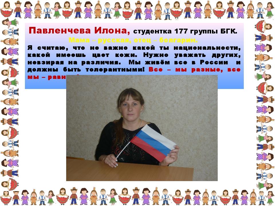 Павленчева Илона, студентка 177 группы БГК. Мама – русская, отец – болгарин....
