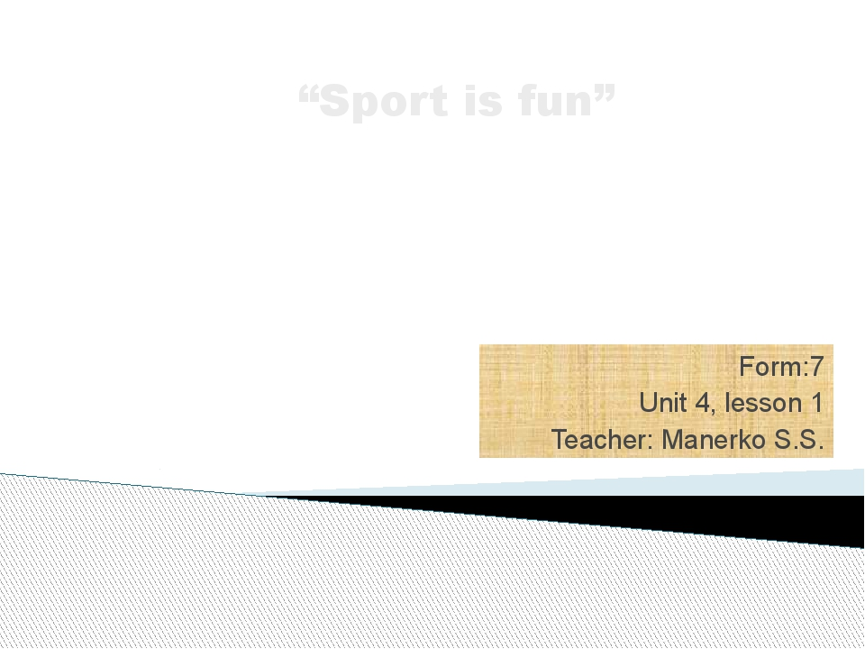 "Form:7 Unit 4, lesson 1 Teacher: Manerko S.S. ""Sport is fun"" Why people do sp..."