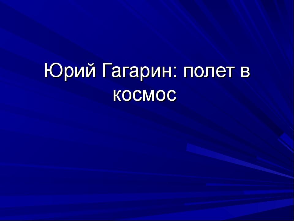 Юрий Гагарин: полет в космос
