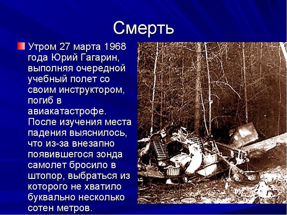 Смерть Утром 27 марта 1968 года Юрий Гагарин, выполняя очередной учебный поле...
