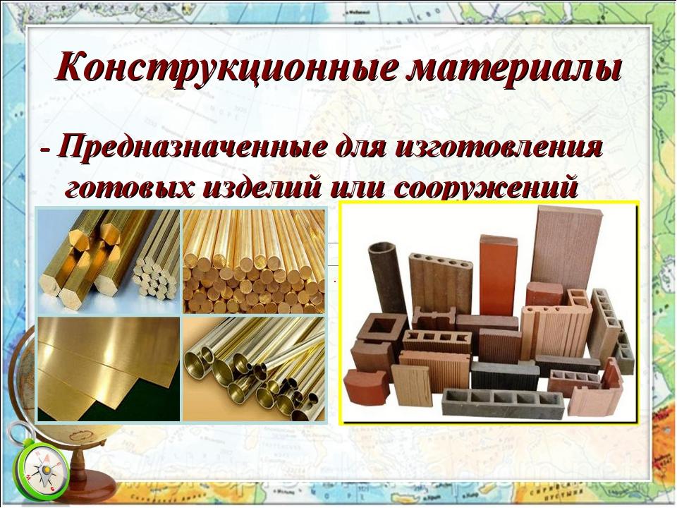 Конструкционные материалы - Предназначенные для изготовления готовых изделий...