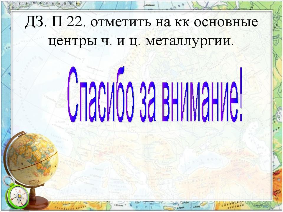 ДЗ. П 22. отметить на кк основные центры ч. и ц. металлургии.