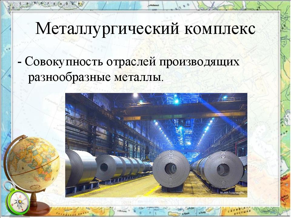 Металлургический комплекс - Совокупность отраслей производящих разнообразные...