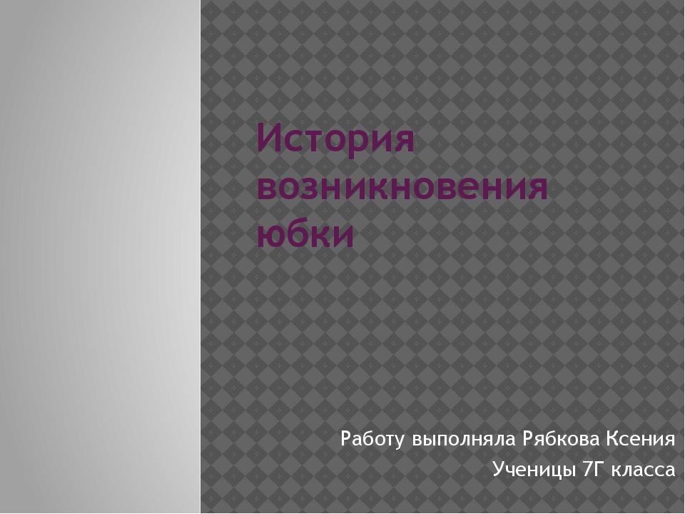 История возникновения юбки Работу выполняла Рябкова Ксения Ученицы 7Г класса